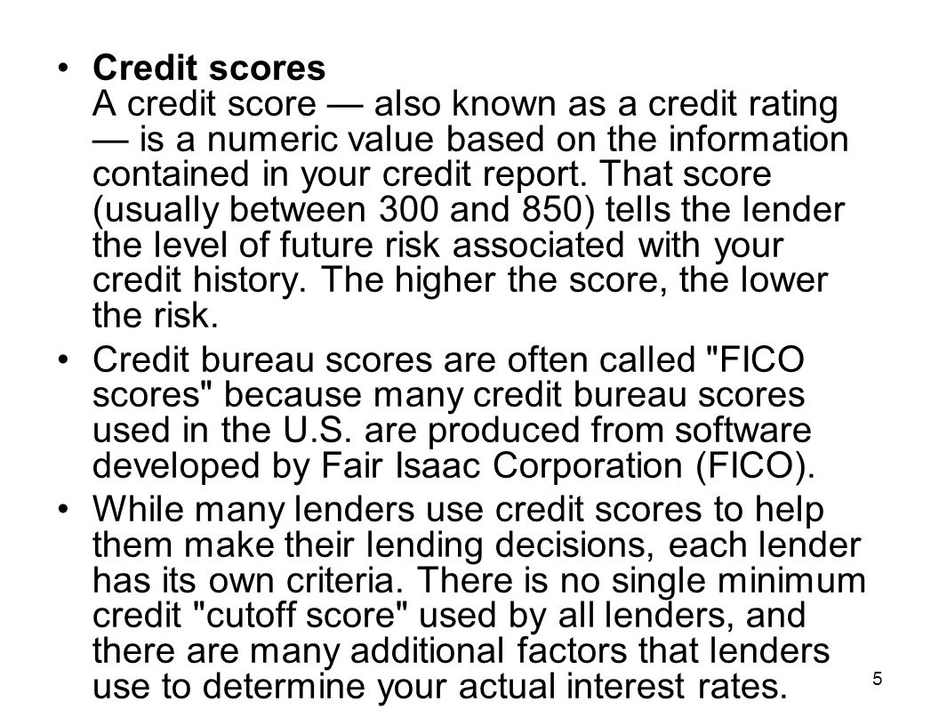 Credit scores A credit score — also known as a credit rating — is a numeric value based on the information contained in your credit report. That score (usually between 300 and 850) tells the lender the level of future risk associated with your credit history. The higher the score, the lower the risk.