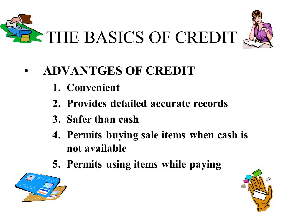 THE BASICS OF CREDIT ADVANTGES OF CREDIT Convenient