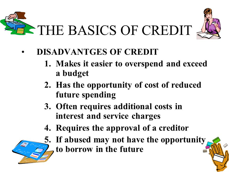 THE BASICS OF CREDIT DISADVANTGES OF CREDIT