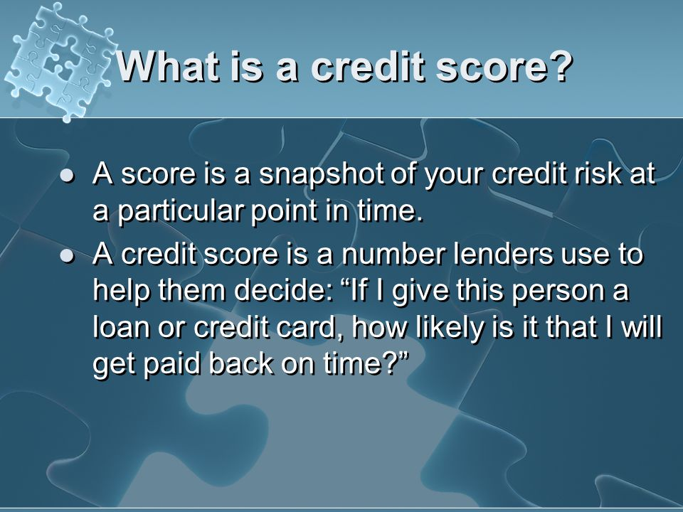 What is a credit score A score is a snapshot of your credit risk at a particular point in time.