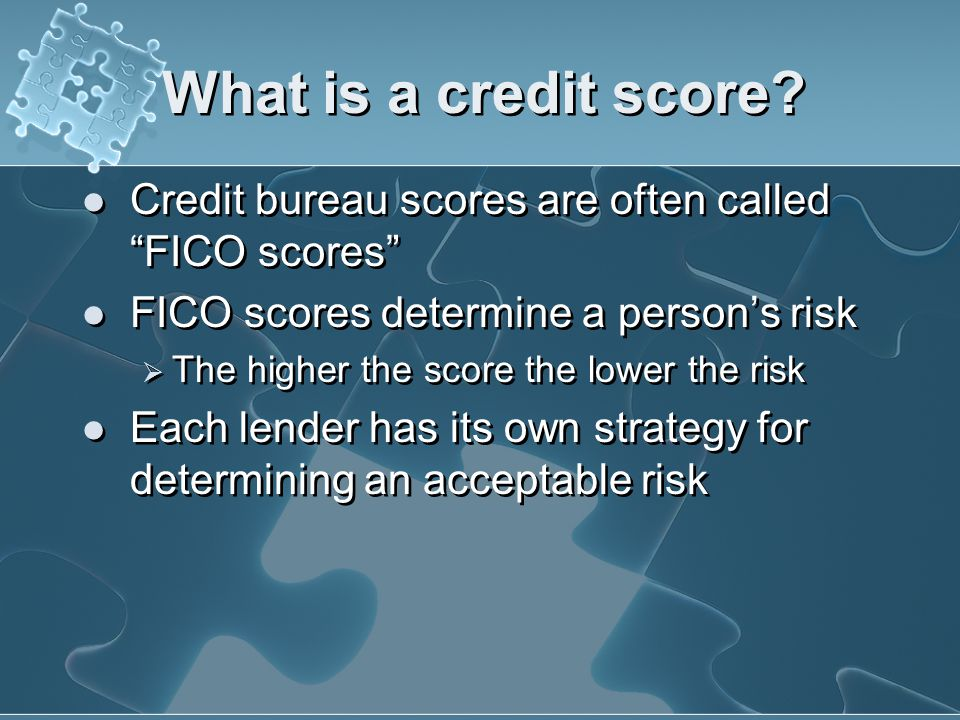 What is a credit score Credit bureau scores are often called FICO scores FICO scores determine a person's risk.