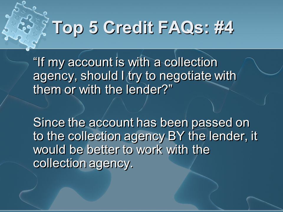 Top 5 Credit FAQs: #4 If my account is with a collection agency, should I try to negotiate with them or with the lender