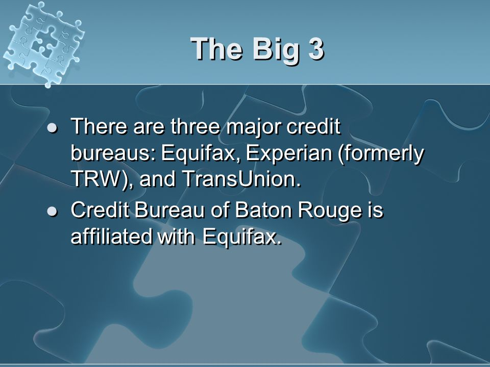 The Big 3 There are three major credit bureaus: Equifax, Experian (formerly TRW), and TransUnion.