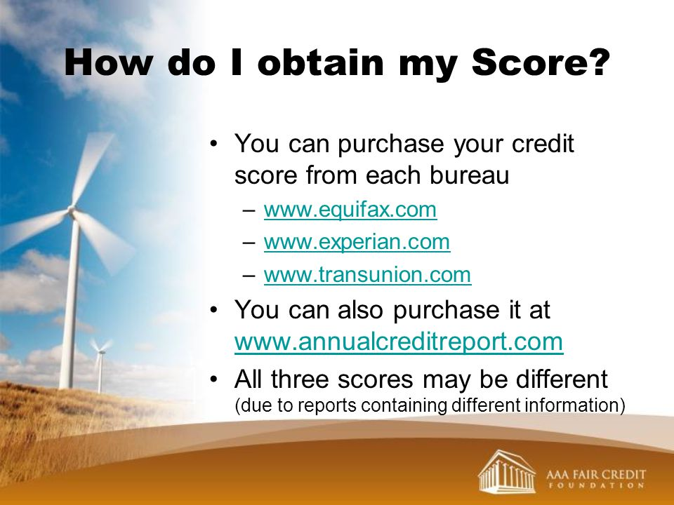 How do I obtain my Score You can purchase your credit score from each bureau. www.equifax.com. www.experian.com.