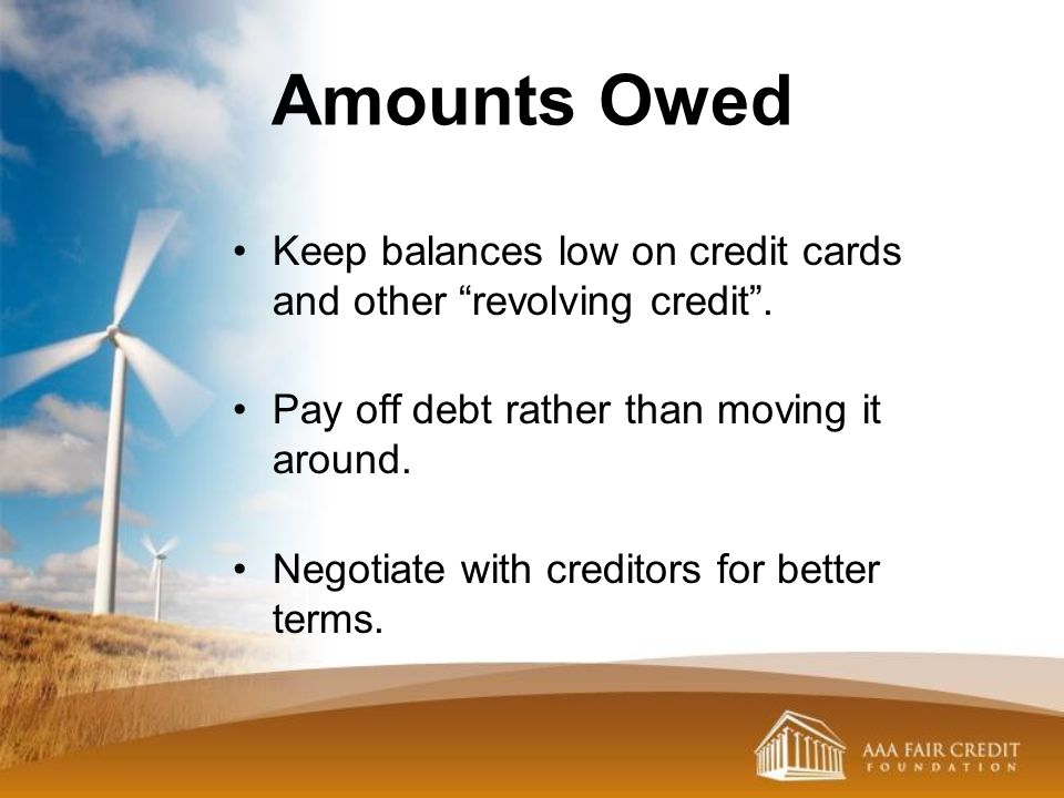 Amounts Owed Keep balances low on credit cards and other revolving credit . Pay off debt rather than moving it around.
