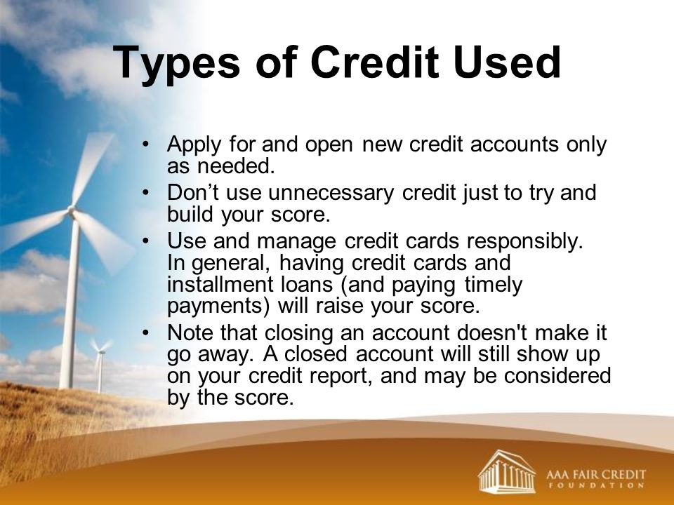 Types of Credit Used Apply for and open new credit accounts only as needed. Don't use unnecessary credit just to try and build your score.