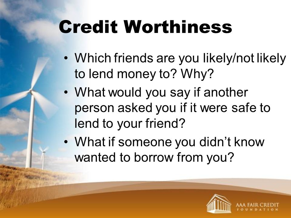 Credit Worthiness Which friends are you likely/not likely to lend money to Why