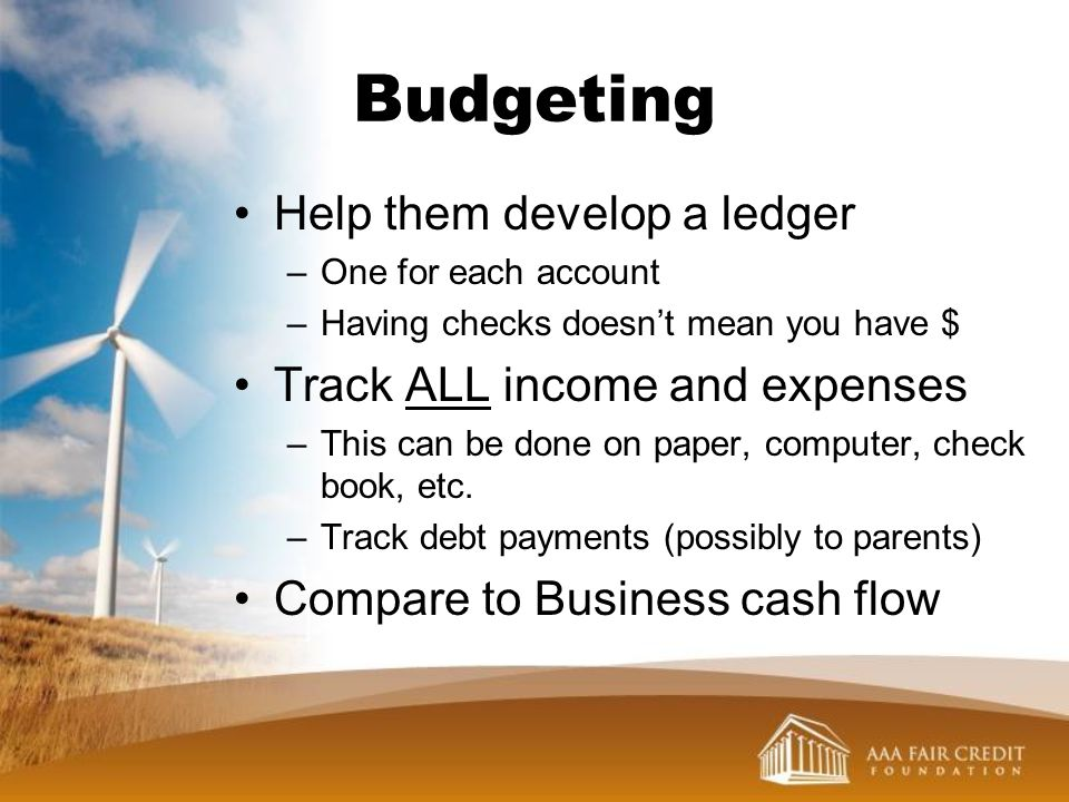 Budgeting Help them develop a ledger Track ALL income and expenses