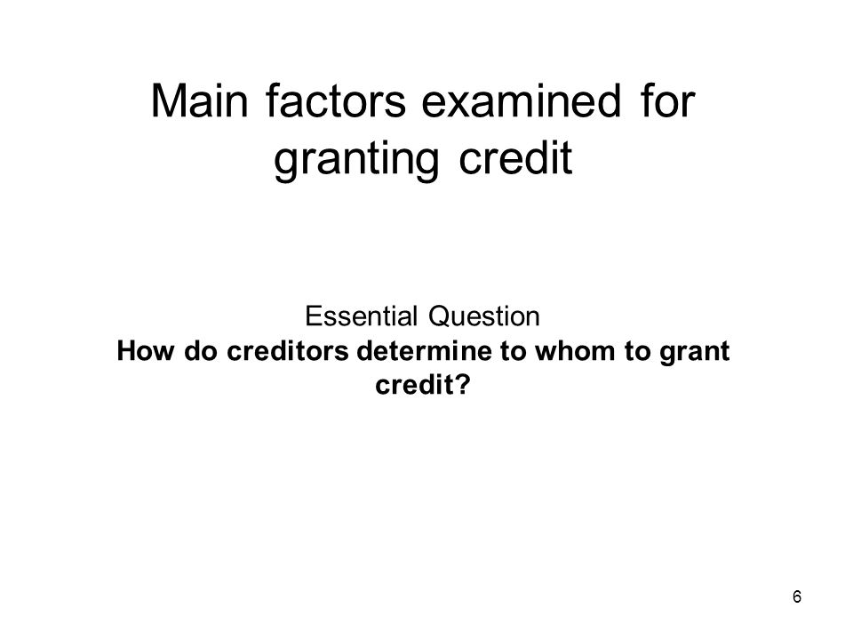 Main factors examined for granting credit Essential Question How do creditors determine to whom to grant credit