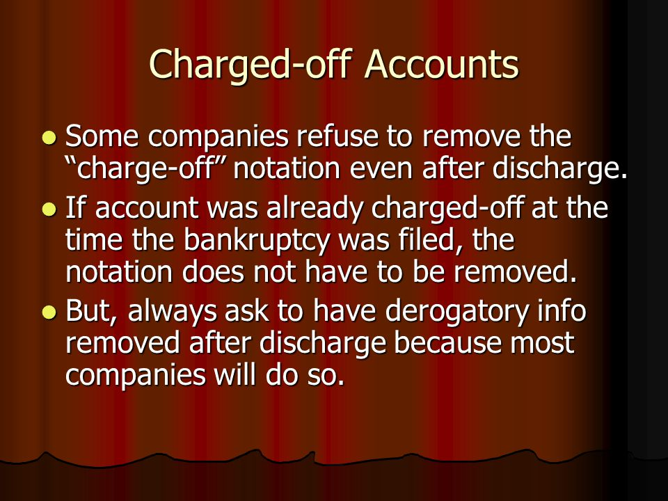 Charged-off Accounts Some companies refuse to remove the charge-off notation even after discharge.
