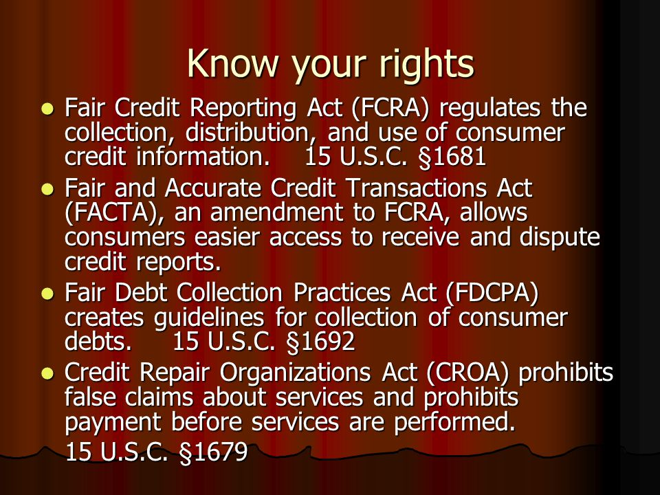 Know your rights Fair Credit Reporting Act (FCRA) regulates the collection, distribution, and use of consumer credit information. 15 U.S.C. §1681.
