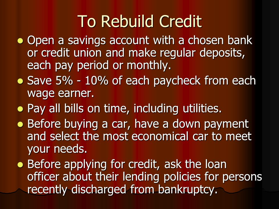 To Rebuild Credit Open a savings account with a chosen bank or credit union and make regular deposits, each pay period or monthly.