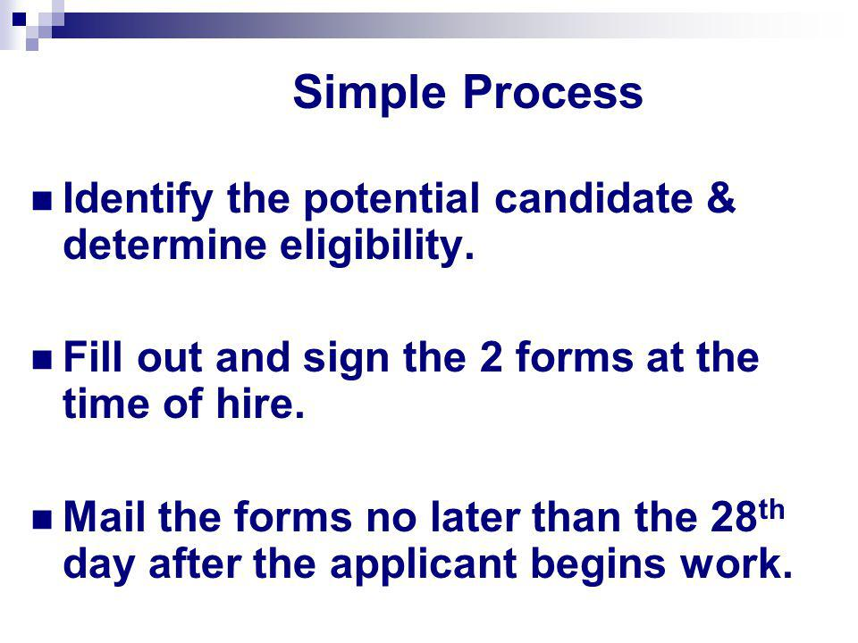 Simple Process Identify the potential candidate & determine eligibility. Fill out and sign the 2 forms at the time of hire.