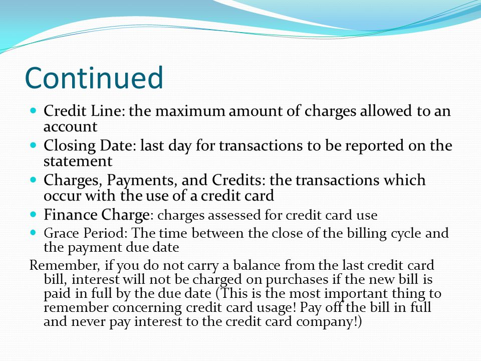 Continued Credit Line: the maximum amount of charges allowed to an account. Closing Date: last day for transactions to be reported on the statement.