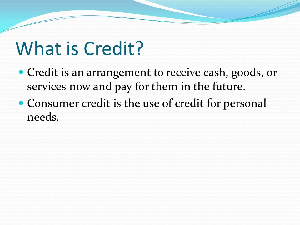 What is Credit Credit is an arrangement to receive cash, goods, or services now and pay for them in the future.