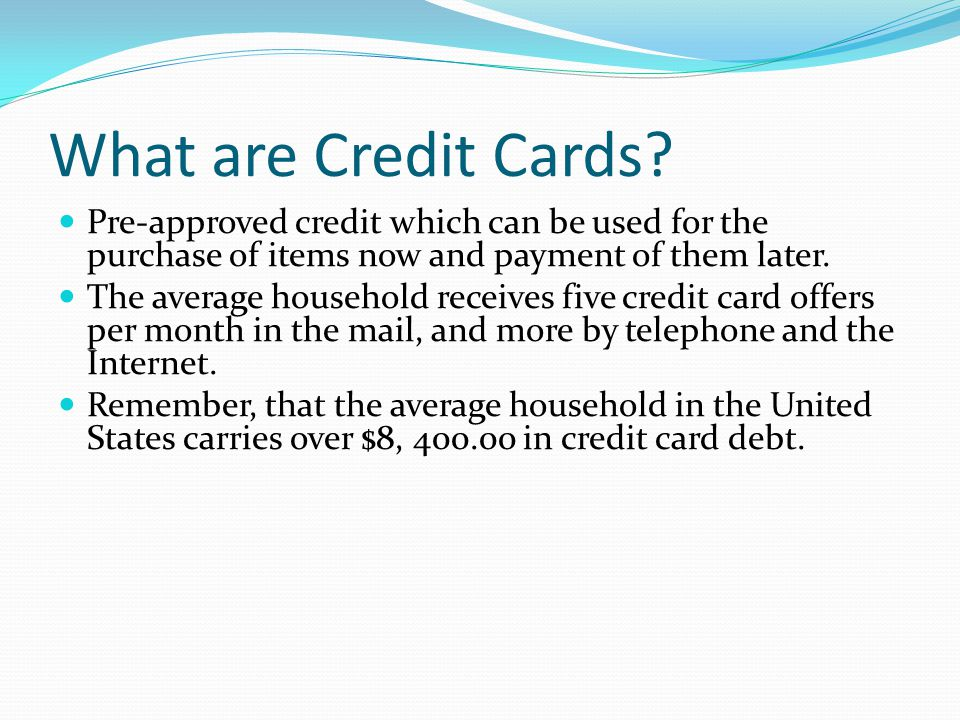 What are Credit Cards Pre-approved credit which can be used for the purchase of items now and payment of them later.