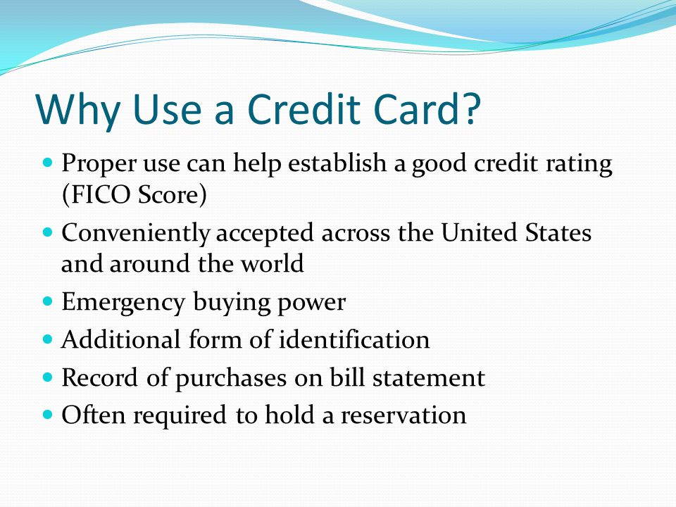 Why Use a Credit Card Proper use can help establish a good credit rating (FICO Score)