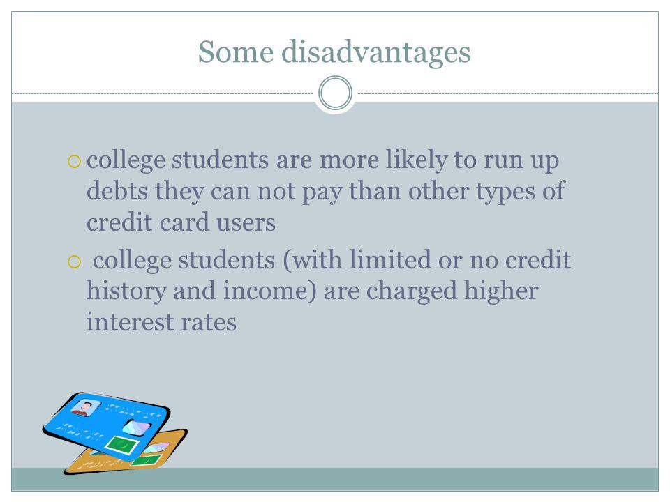 Some disadvantages college students are more likely to run up debts they can not pay than other types of credit card users.