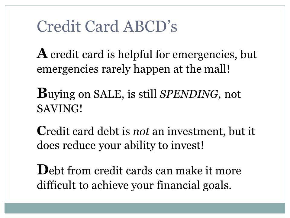 Credit Card ABCD's A credit card is helpful for emergencies, but emergencies rarely happen at the mall!