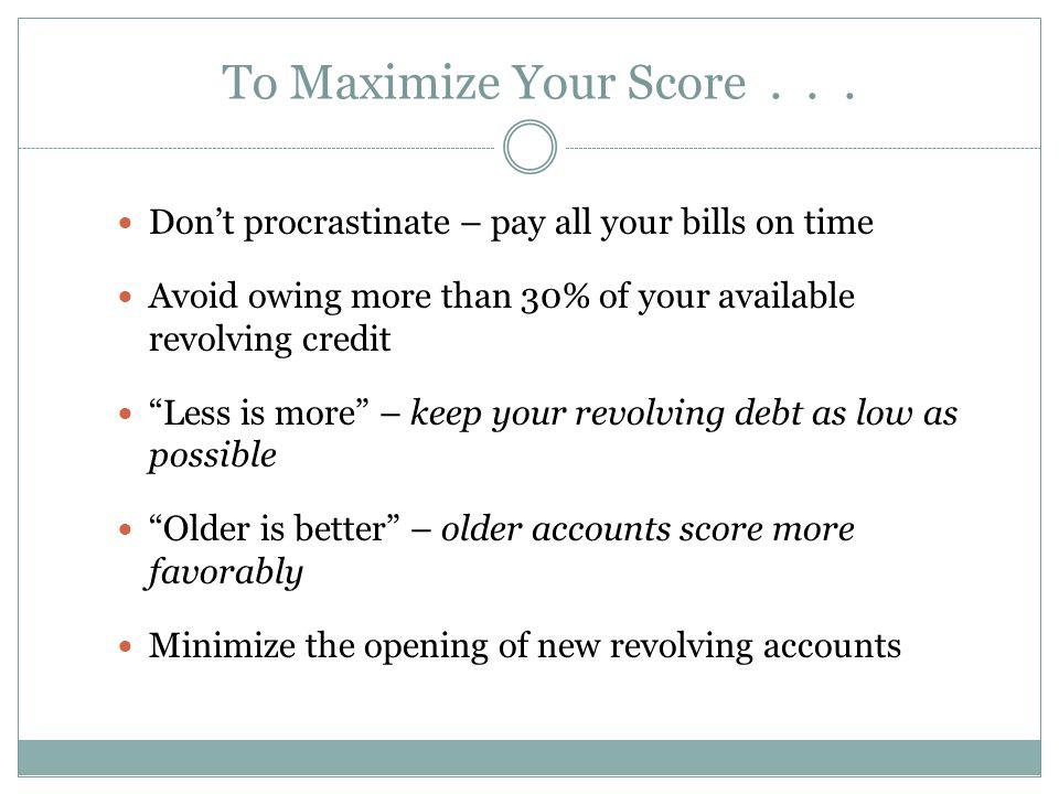 To Maximize Your Score . . . Don't procrastinate – pay all your bills on time. Avoid owing more than 30% of your available revolving credit.
