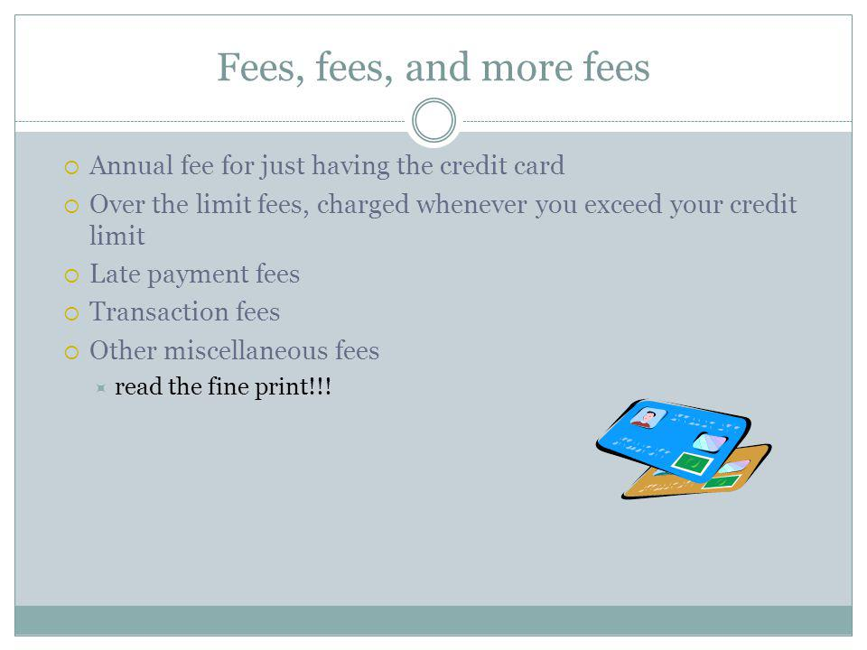 Fees, fees, and more fees Annual fee for just having the credit card