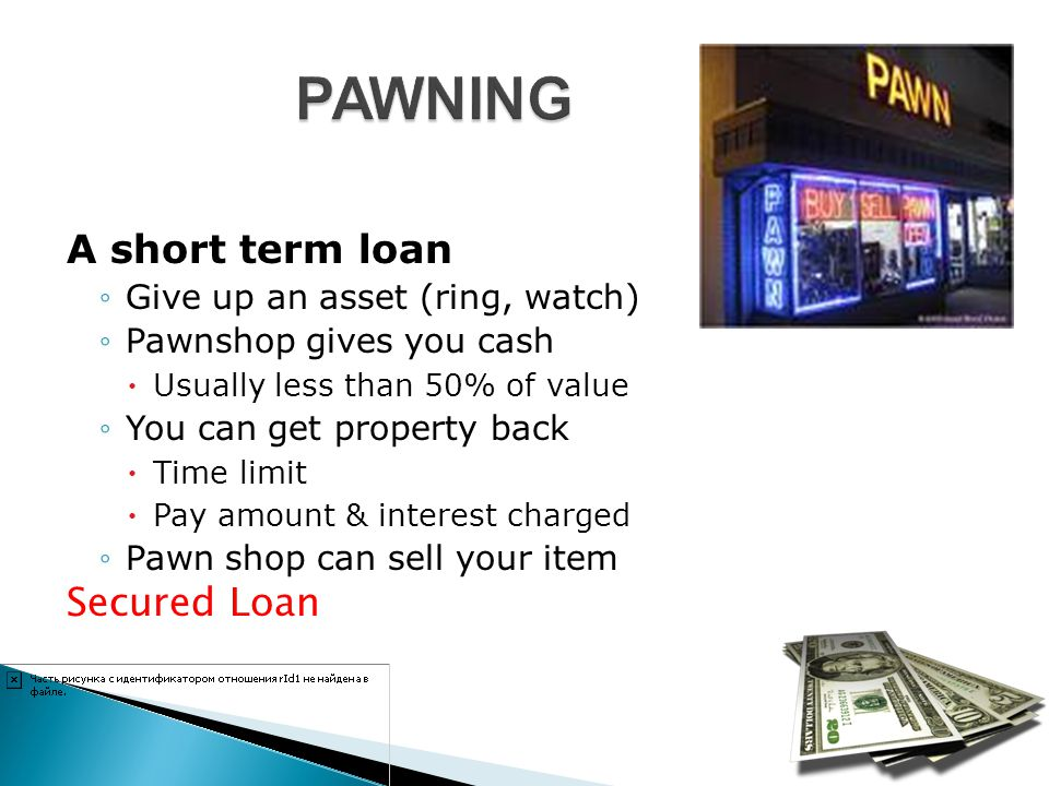 PAWNING A short term loan Secured Loan Give up an asset (ring, watch)