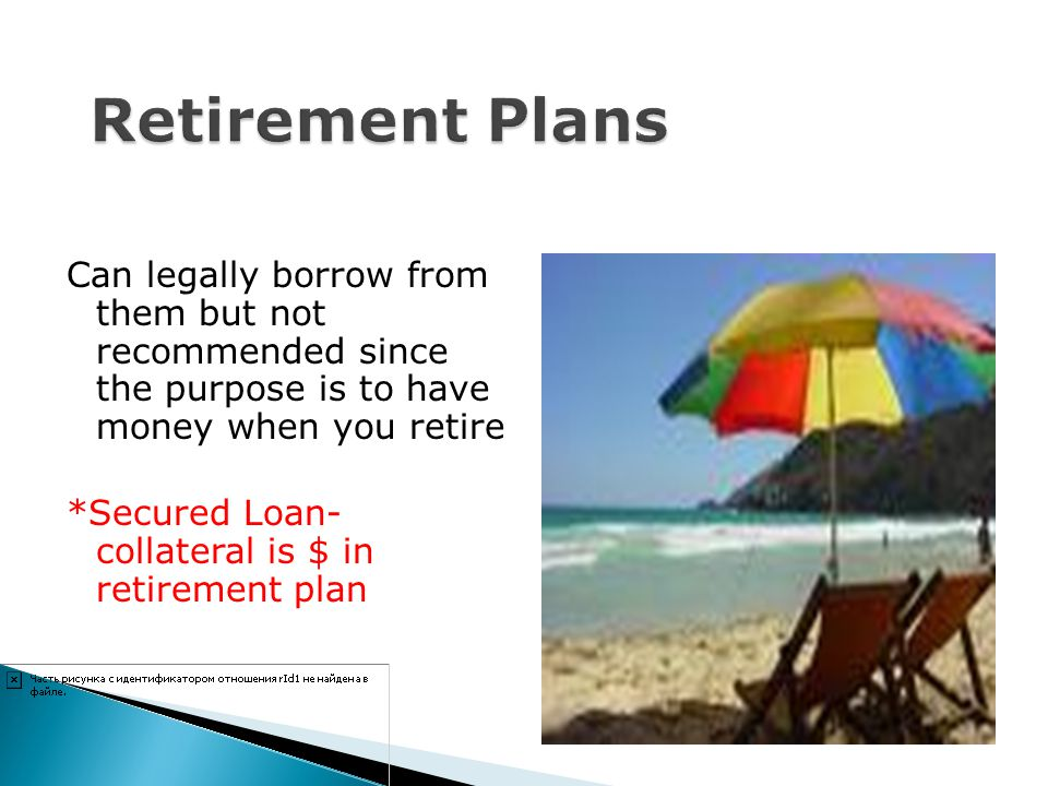 Retirement Plans Can legally borrow from them but not recommended since the purpose is to have money when you retire.