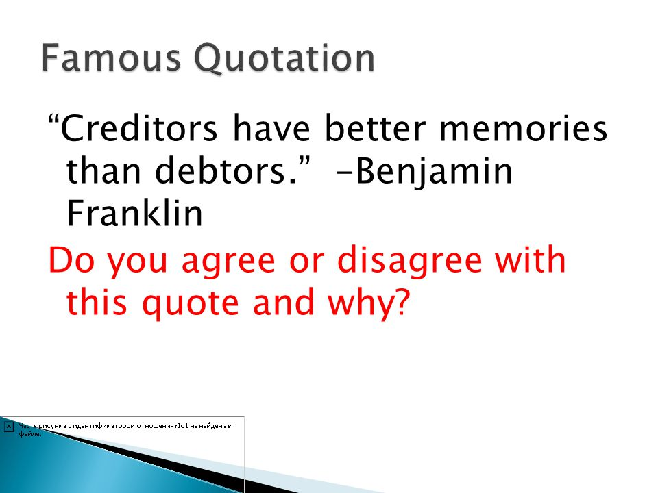 Famous Quotation Creditors have better memories than debtors. -Benjamin Franklin Do you agree or disagree with this quote and why.