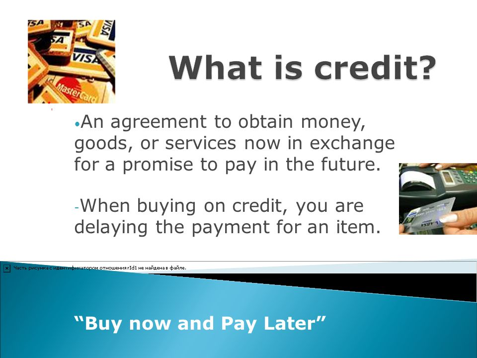 What is credit An agreement to obtain money, goods, or services now in exchange for a promise to pay in the future.