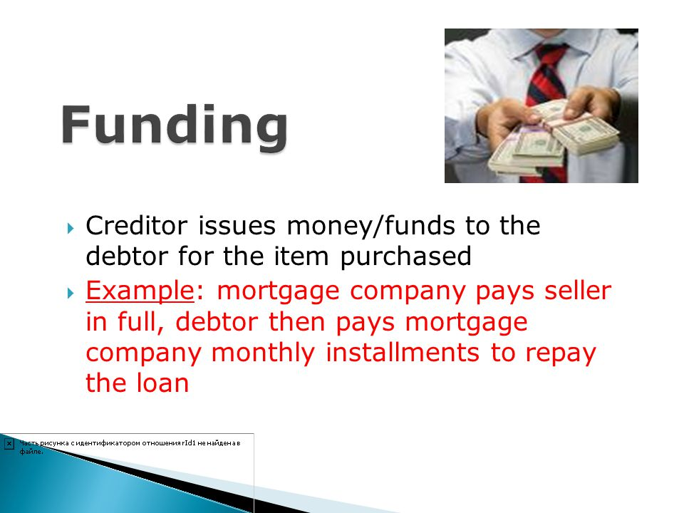 Funding Creditor issues money/funds to the debtor for the item purchased.