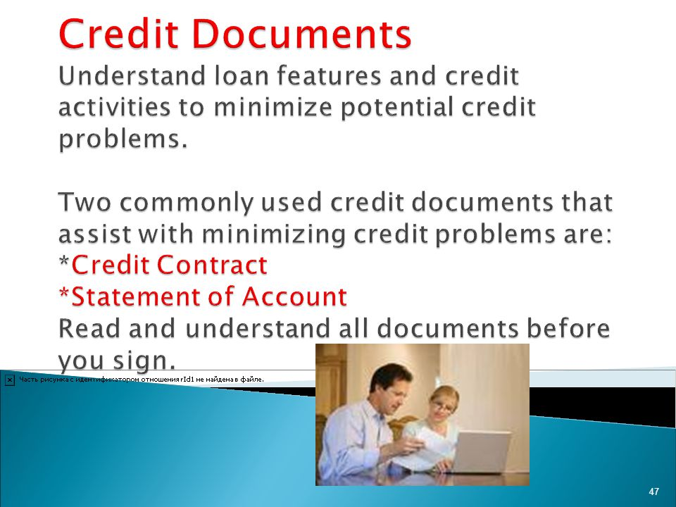 Credit Documents Understand loan features and credit activities to minimize potential credit problems.