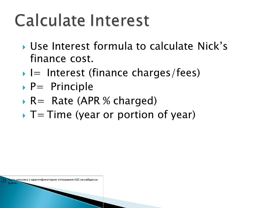 Calculate Interest Use Interest formula to calculate Nick's finance cost. I= Interest (finance charges/fees)