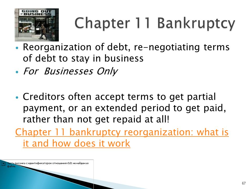 Chapter 11 Bankruptcy Reorganization of debt, re-negotiating terms of debt to stay in business. For Businesses Only.
