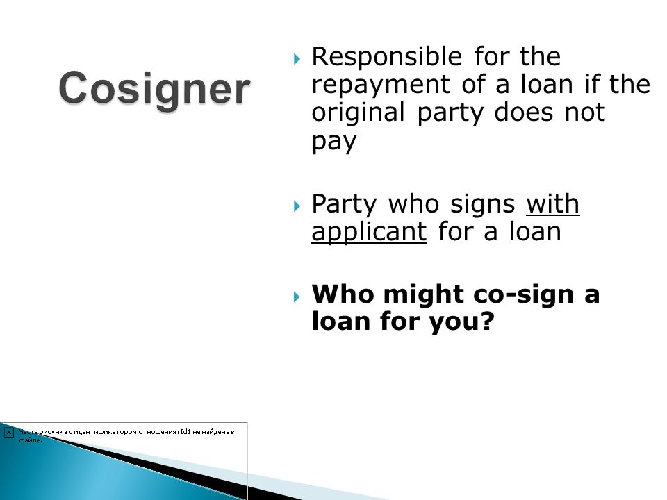 Responsible for the repayment of a loan if the original party does not pay