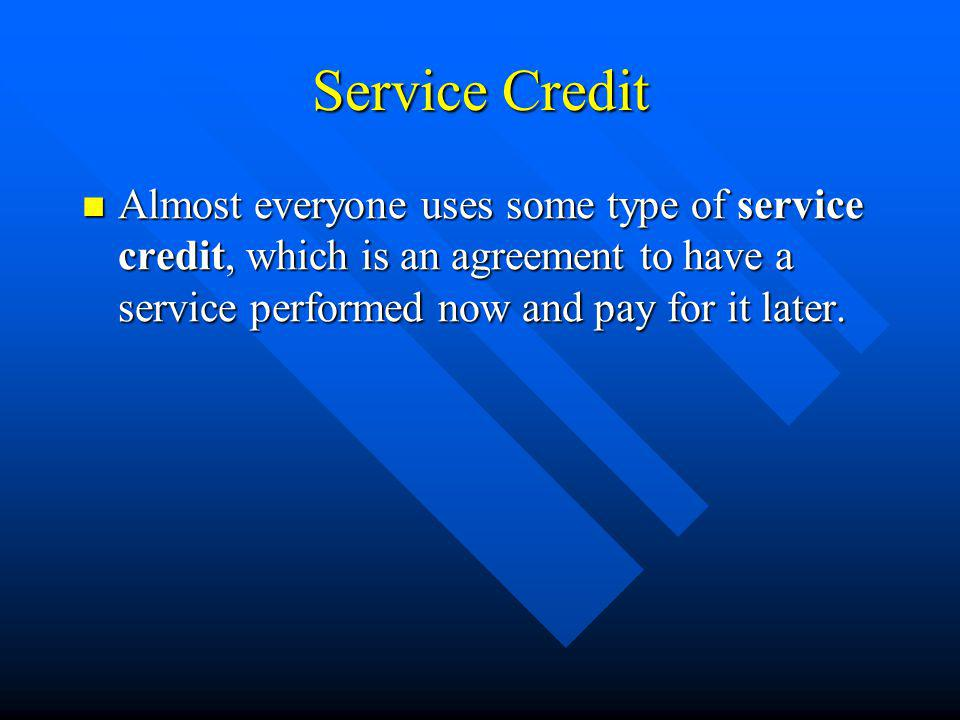 Service Credit Almost everyone uses some type of service credit, which is an agreement to have a service performed now and pay for it later.