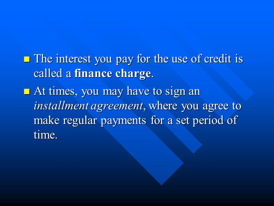 The interest you pay for the use of credit is called a finance charge.