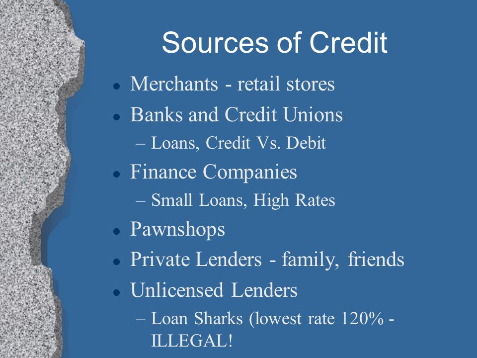 Sources of Credit Merchants - retail stores Banks and Credit Unions