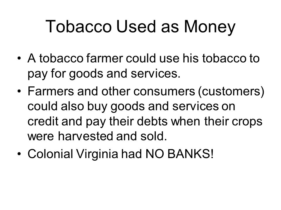 Tobacco Used as Money A tobacco farmer could use his tobacco to pay for goods and services.