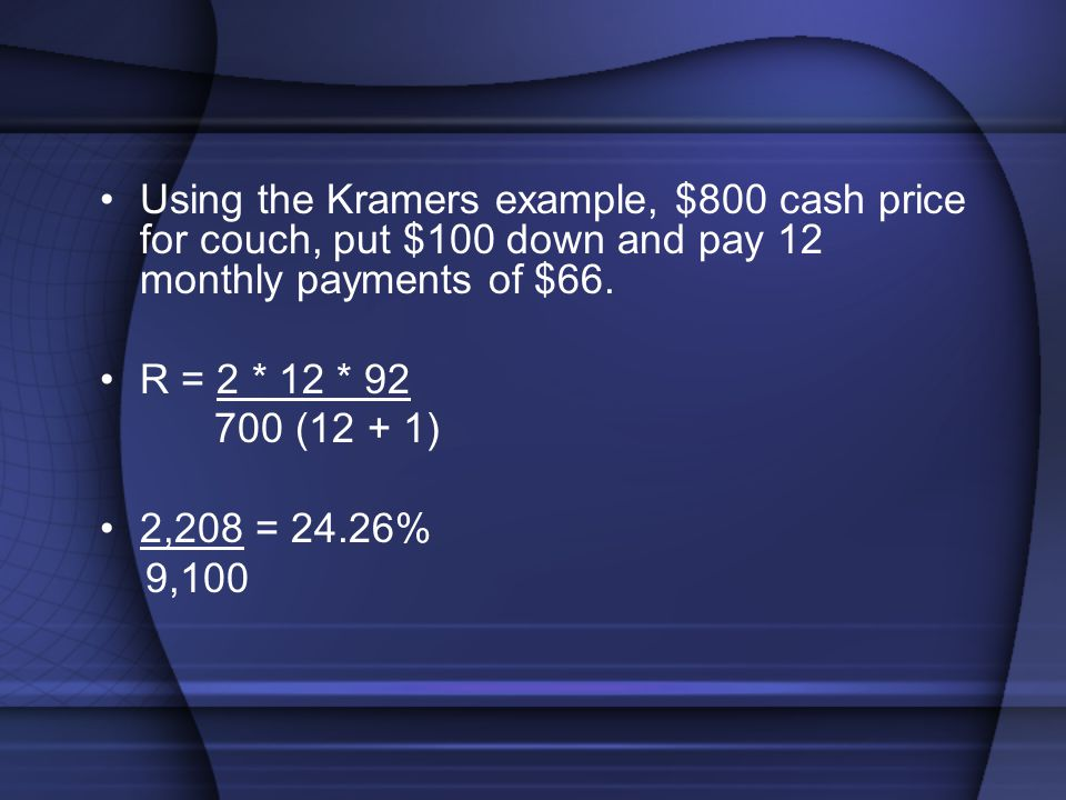Using the Kramers example, $800 cash price for couch, put $100 down and pay 12 monthly payments of $66.