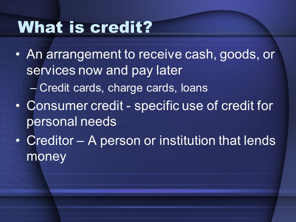What is credit An arrangement to receive cash, goods, or services now and pay later. Credit cards, charge cards, loans.