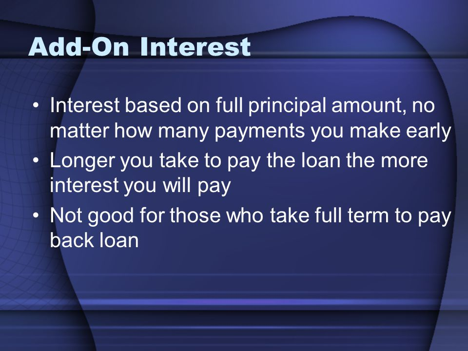 Add-On Interest Interest based on full principal amount, no matter how many payments you make early.