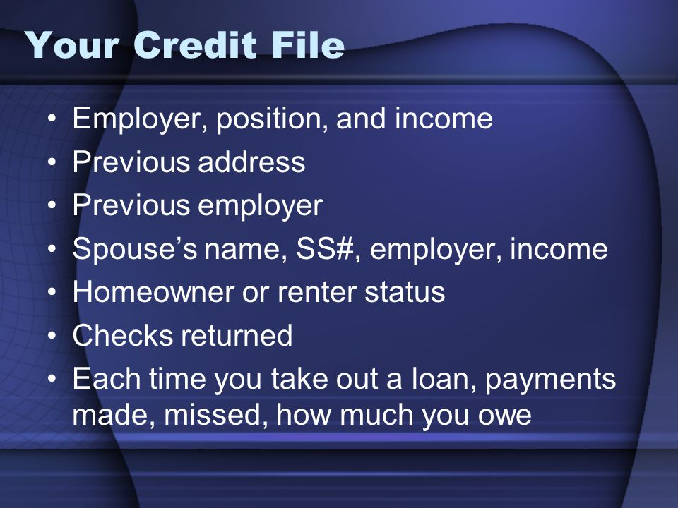 Your Credit File Employer, position, and income Previous address