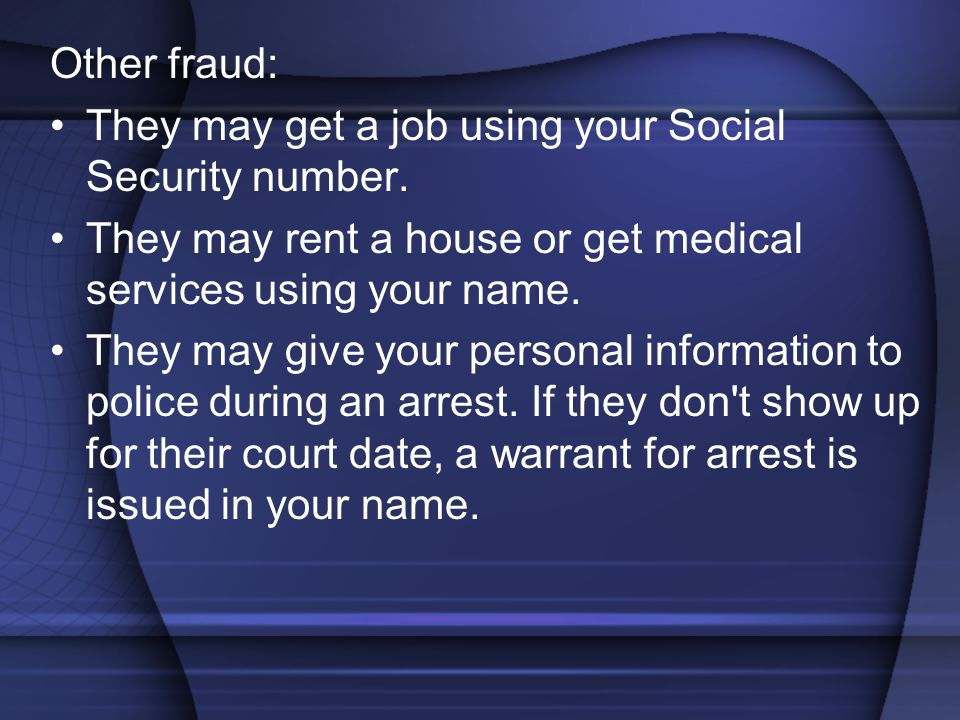 Other fraud: They may get a job using your Social Security number. They may rent a house or get medical services using your name.