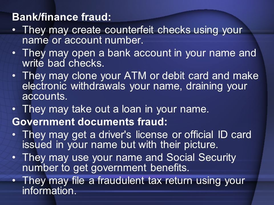 Bank/finance fraud: They may create counterfeit checks using your name or account number.