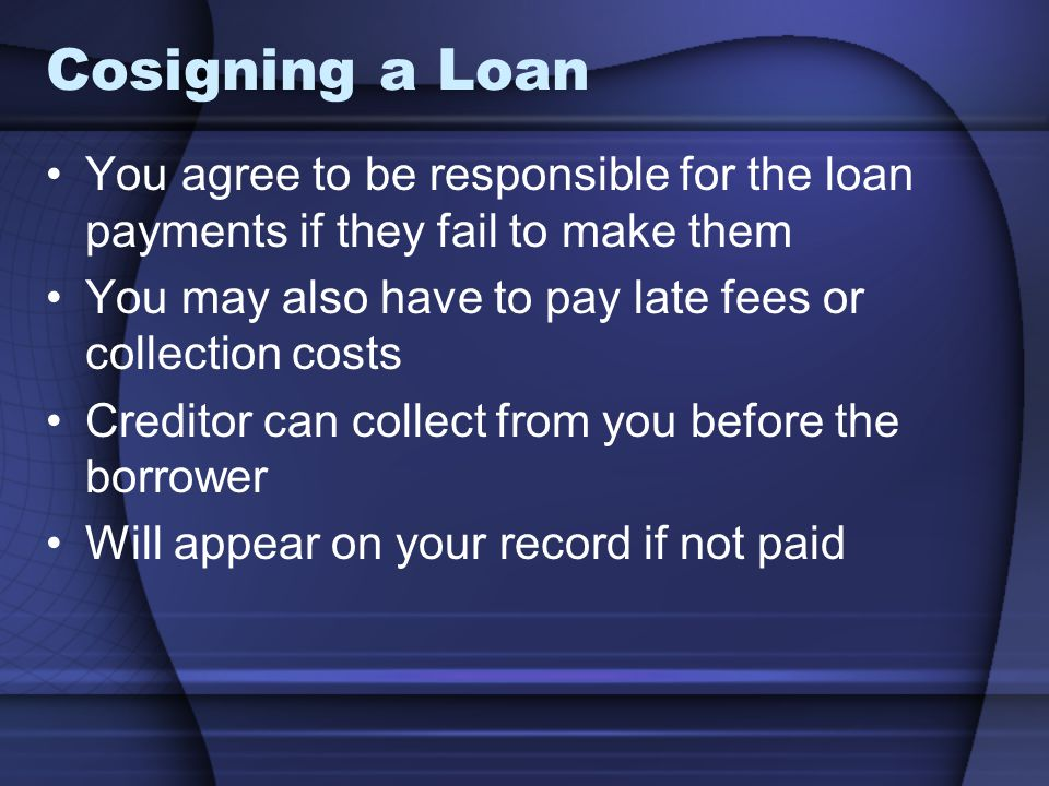 Cosigning a Loan You agree to be responsible for the loan payments if they fail to make them. You may also have to pay late fees or collection costs.