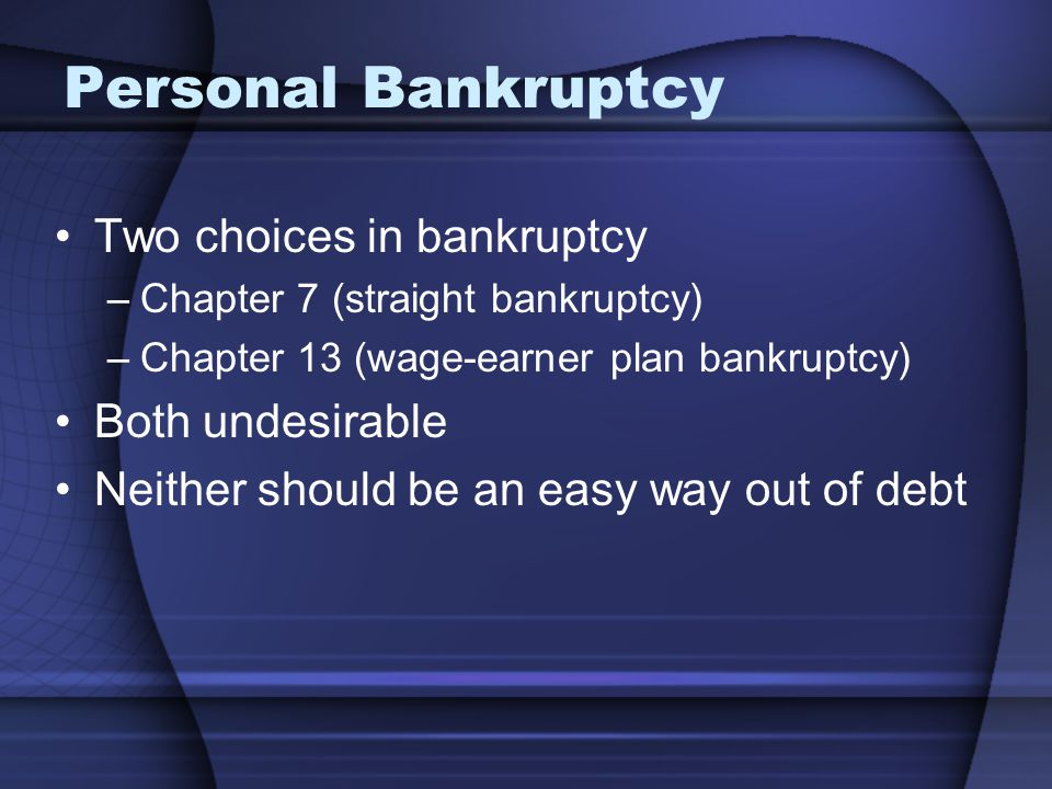 Personal Bankruptcy Two choices in bankruptcy Both undesirable