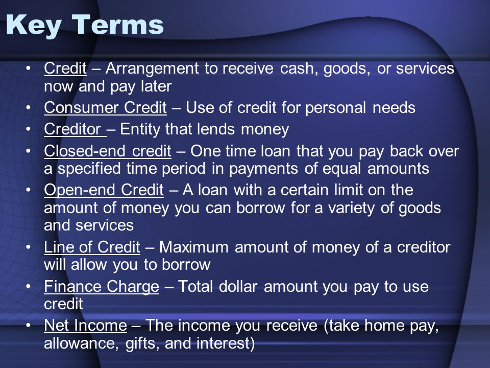 Key Terms Credit – Arrangement to receive cash, goods, or services now and pay later. Consumer Credit – Use of credit for personal needs.