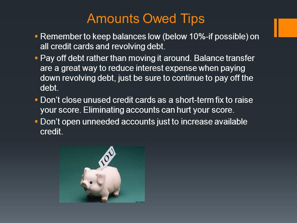 Amounts Owed Tips Remember to keep balances low (below 10%-if possible) on all credit cards and revolving debt.