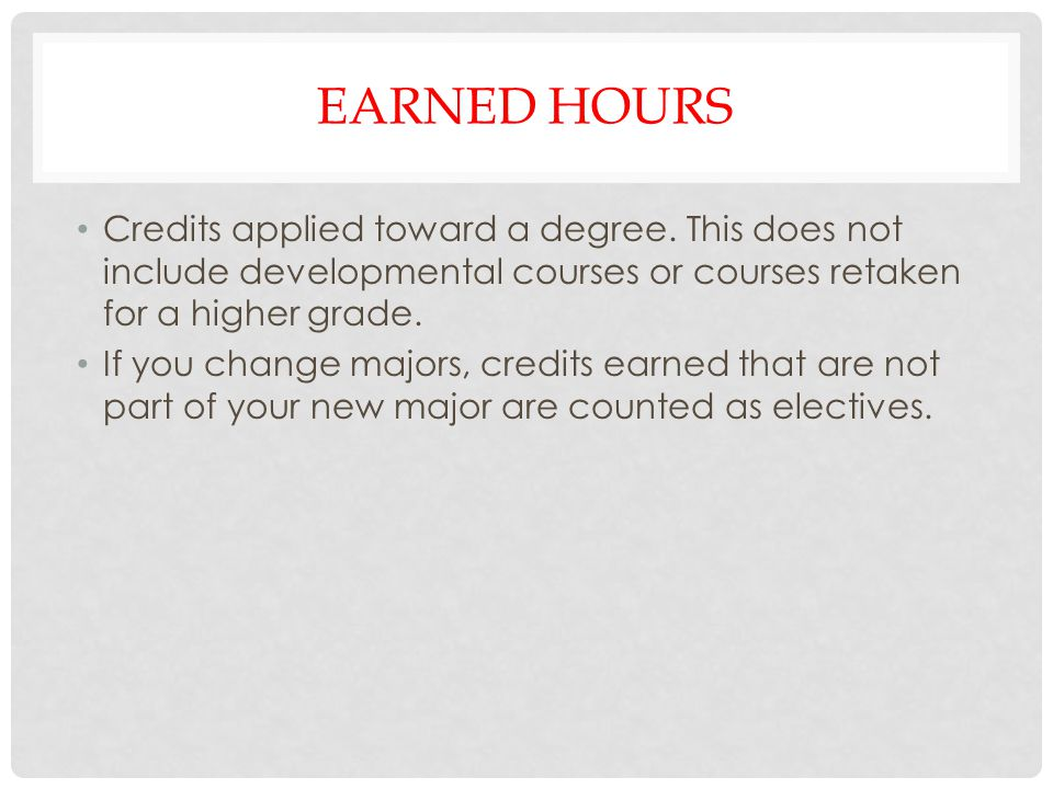 Earned hours Credits applied toward a degree. This does not include developmental courses or courses retaken for a higher grade.