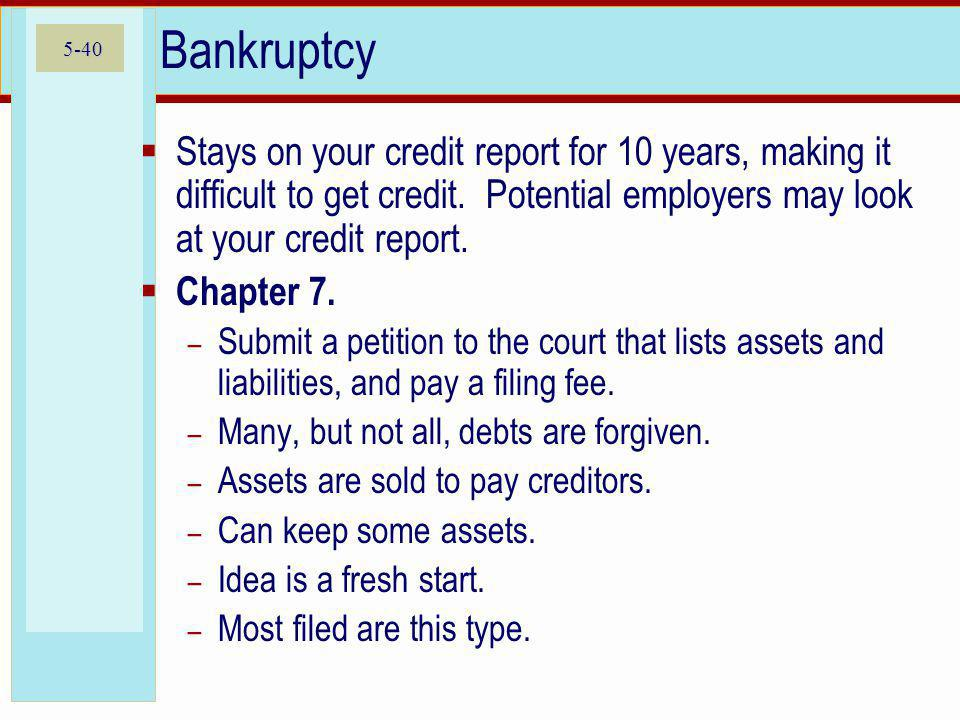 Bankruptcy Stays on your credit report for 10 years, making it difficult to get credit. Potential employers may look at your credit report.